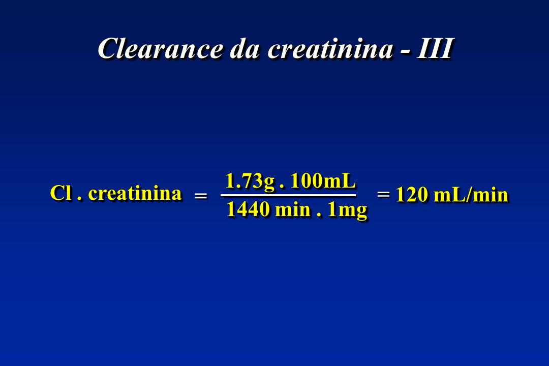Clearance da creatinina - III Cl. creatinina 1440 min. 1mg 1.73g. 100mL = = 120 mL/min = 120 mL/min