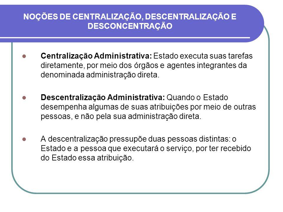 NOÇÕES DE CENTRALIZAÇÃO, DESCENTRALIZAÇÃO E DESCONCENTRAÇÃO Centralização Administrativa: Estado executa suas tarefas diretamente, por meio dos órgãos