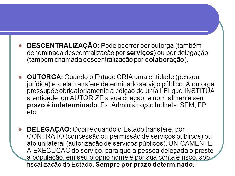 DESCENTRALIZAÇÃO: Pode ocorrer por outorga (também denominada descentralização por serviços) ou por delegação (também chamada descentralização por col