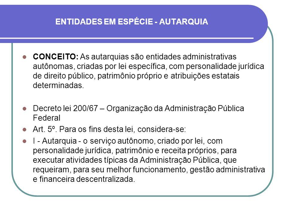 ENTIDADES EM ESPÉCIE - AUTARQUIA CONCEITO: As autarquias são entidades administrativas autônomas, criadas por lei específica, com personalidade jurídi
