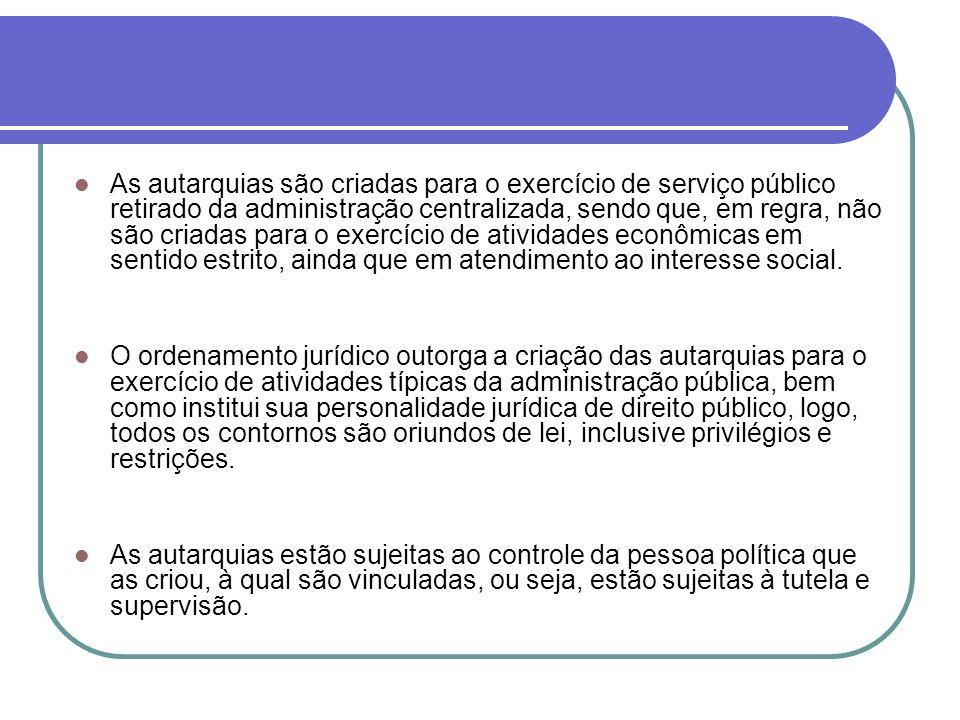 As autarquias são criadas para o exercício de serviço público retirado da administração centralizada, sendo que, em regra, não são criadas para o exer