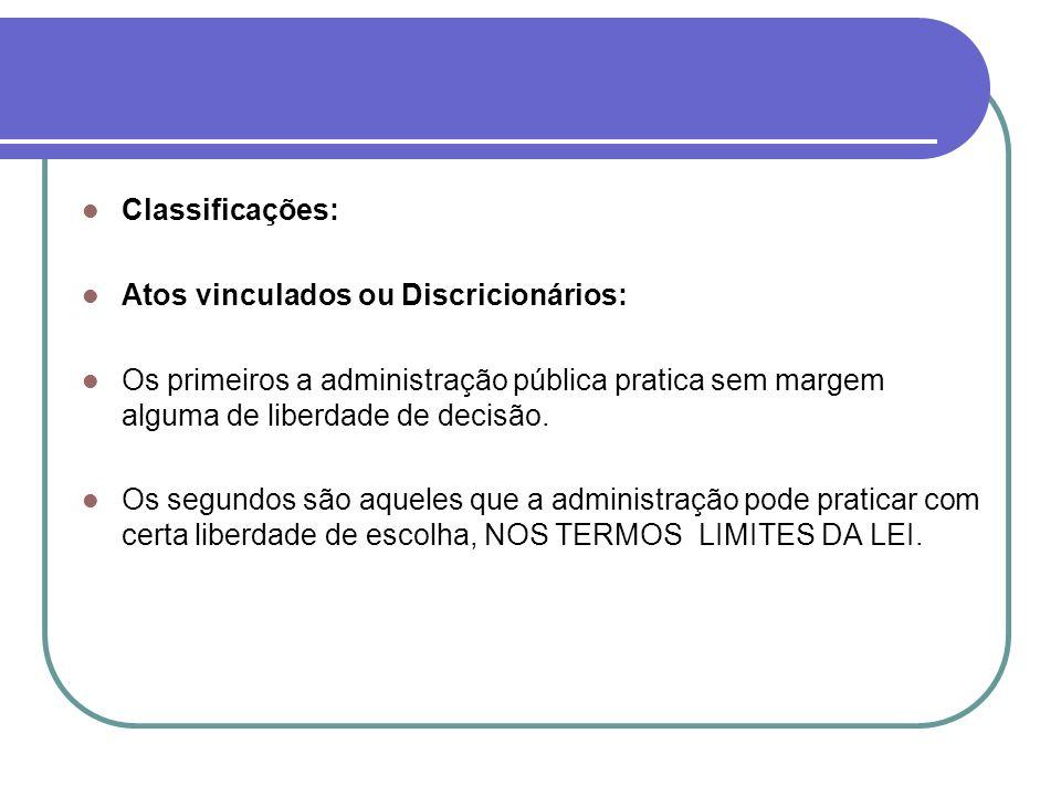 Classificações: Atos vinculados ou Discricionários: Os primeiros a administração pública pratica sem margem alguma de liberdade de decisão. Os segundo