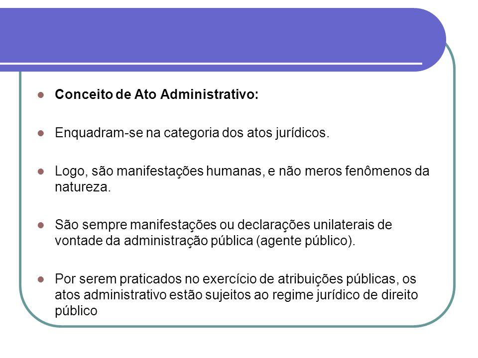 Conceito de Ato Administrativo: Enquadram-se na categoria dos atos jurídicos. Logo, são manifestações humanas, e não meros fenômenos da natureza. São