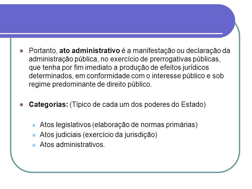 Portanto, ato administrativo é a manifestação ou declaração da administração pública, no exercício de prerrogativas públicas, que tenha por fim imedia