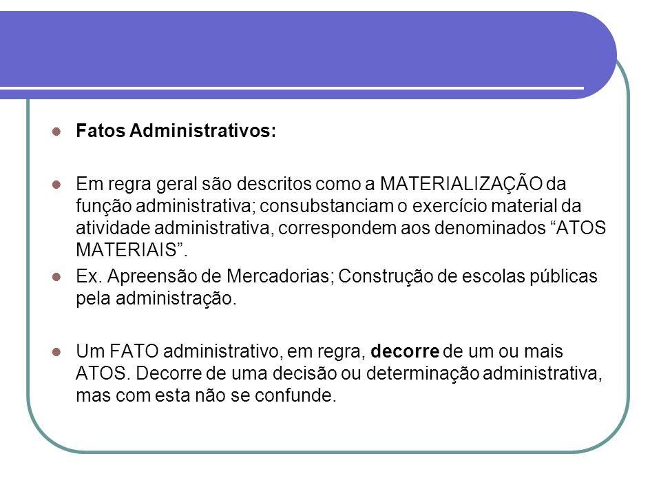 Fatos Administrativos: Em regra geral são descritos como a MATERIALIZAÇÃO da função administrativa; consubstanciam o exercício material da atividade a