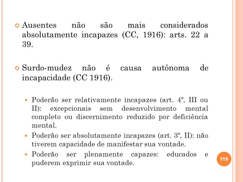 Ausentes não são mais considerados absolutamente incapazes (CC, 1916): arts. 22 a 39. Surdo-mudez não é causa autônoma de incapacidade (CC 1916). Pode