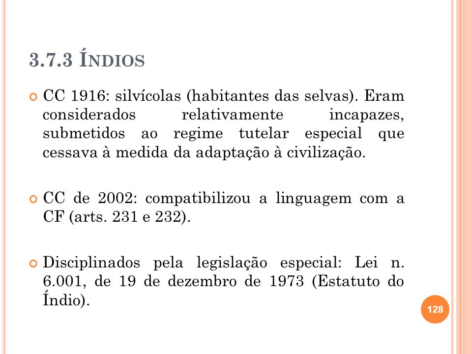 3.7.3 Í NDIOS CC 1916: silvícolas (habitantes das selvas). Eram considerados relativamente incapazes, submetidos ao regime tutelar especial que cessav