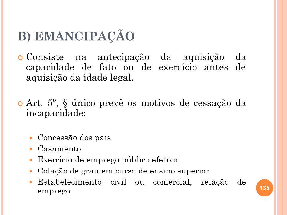 B) EMANCIPAÇÃO Consiste na antecipação da aquisição da capacidade de fato ou de exercício antes de aquisição da idade legal. Art. 5º, § único prevê os