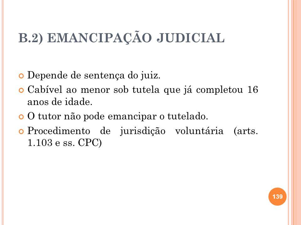 B.2) EMANCIPAÇÃO JUDICIAL Depende de sentença do juiz. Cabível ao menor sob tutela que já completou 16 anos de idade. O tutor não pode emancipar o tut