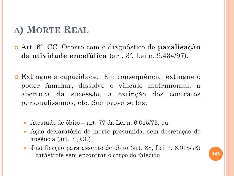 A ) M ORTE R EAL Art. 6º, CC. Ocorre com o diagnóstico de paralisação da atividade encefálica (art. 3º, Lei n. 9.434/97). Extingue a capacidade. Em co