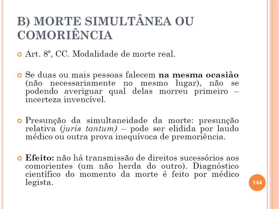 B) MORTE SIMULTÂNEA OU COMORIÊNCIA Art. 8º, CC. Modalidade de morte real. Se duas ou mais pessoas falecem na mesma ocasião (não necessariamente no mes