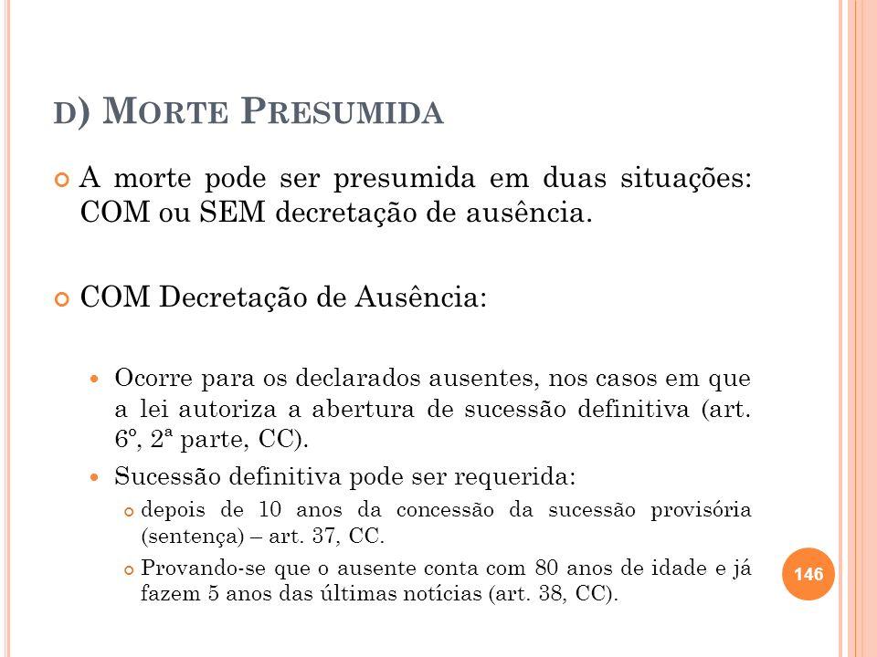 D ) M ORTE P RESUMIDA A morte pode ser presumida em duas situações: COM ou SEM decretação de ausência. COM Decretação de Ausência: Ocorre para os decl