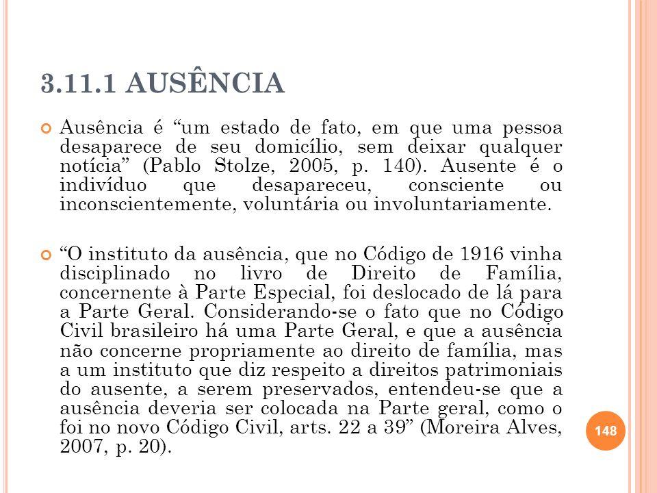 3.11.1 AUSÊNCIA Ausência é um estado de fato, em que uma pessoa desaparece de seu domicílio, sem deixar qualquer notícia (Pablo Stolze, 2005, p. 140).