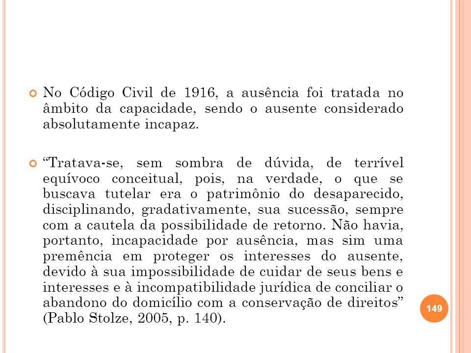 No Código Civil de 1916, a ausência foi tratada no âmbito da capacidade, sendo o ausente considerado absolutamente incapaz. Tratava-se, sem sombra de