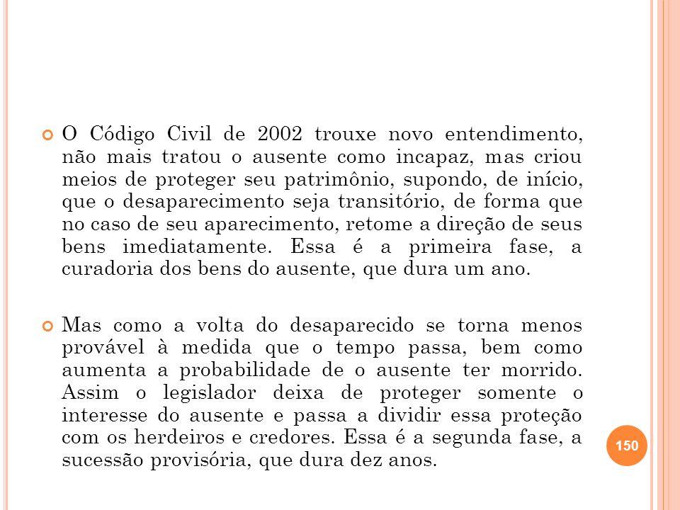 O Código Civil de 2002 trouxe novo entendimento, não mais tratou o ausente como incapaz, mas criou meios de proteger seu patrimônio, supondo, de iníci