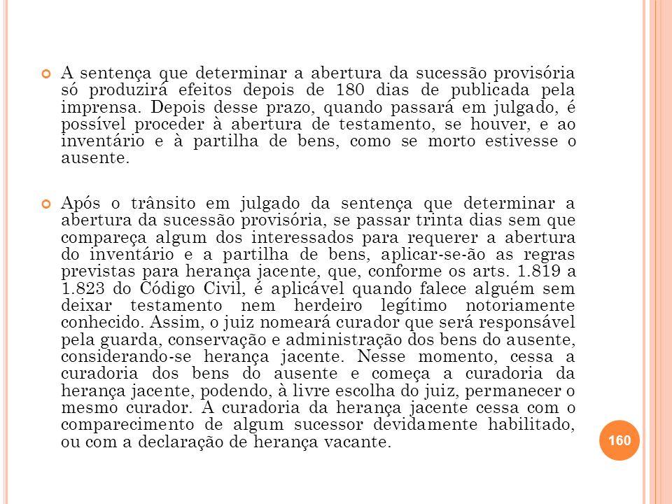 A sentença que determinar a abertura da sucessão provisória só produzirá efeitos depois de 180 dias de publicada pela imprensa. Depois desse prazo, qu