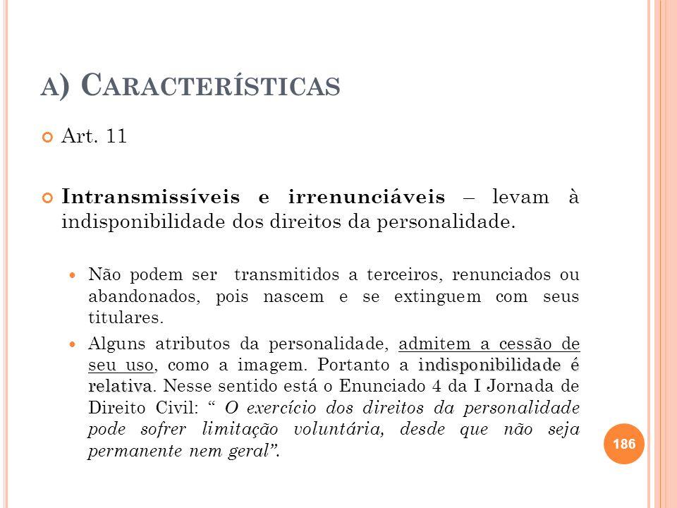 A ) C ARACTERÍSTICAS Art. 11 Intransmissíveis e irrenunciáveis – levam à indisponibilidade dos direitos da personalidade. Não podem ser transmitidos a