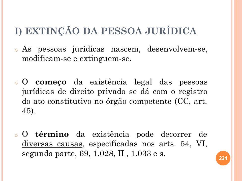 I) EXTINÇÃO DA PESSOA JURÍDICA o As pessoas jurídicas nascem, desenvolvem-se, modificam-se e extinguem-se. o O começo da existência legal das pessoas