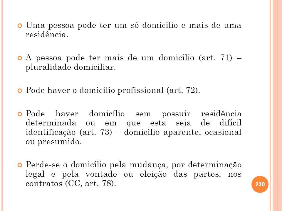 Uma pessoa pode ter um só domicílio e mais de uma residência. A pessoa pode ter mais de um domicílio (art. 71) – pluralidade domiciliar. Pode haver o