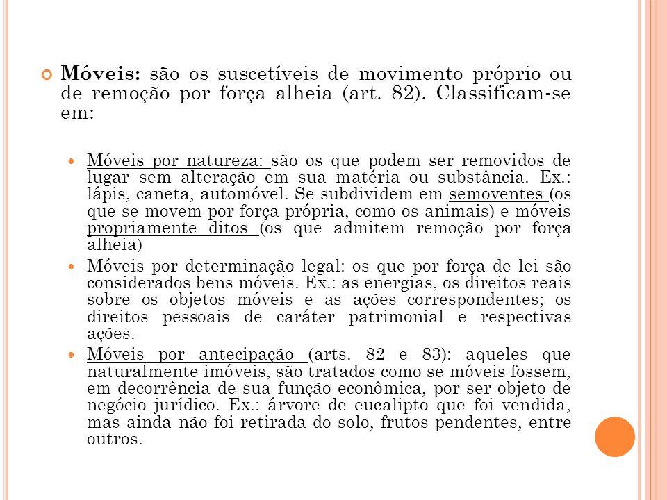 Móveis: são os suscetíveis de movimento próprio ou de remoção por força alheia (art. 82). Classificam-se em: Móveis por natureza: são os que podem ser