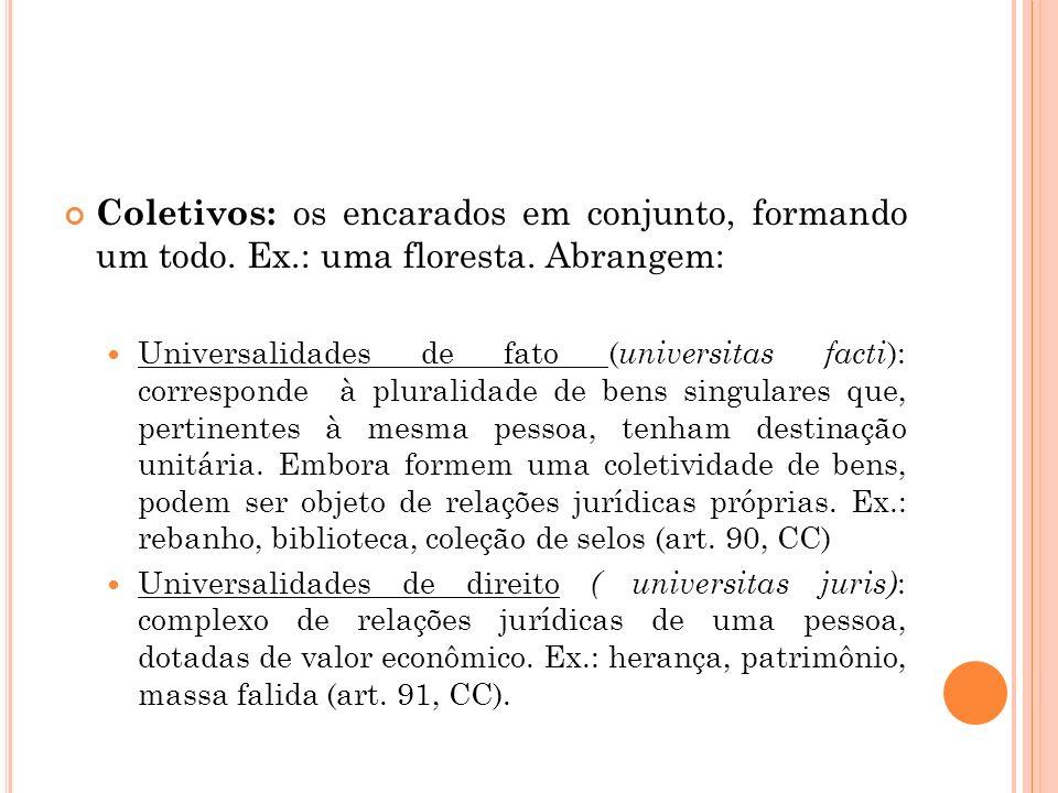 Coletivos: os encarados em conjunto, formando um todo. Ex.: uma floresta. Abrangem: Universalidades de fato ( universitas facti ): corresponde à plura