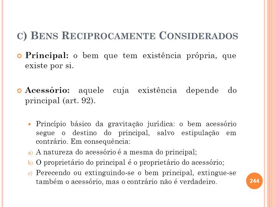 C ) B ENS R ECIPROCAMENTE C ONSIDERADOS Principal: o bem que tem existência própria, que existe por si. Acessório: aquele cuja existência depende do p