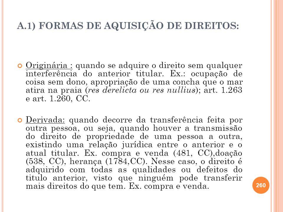 A.1) FORMAS DE AQUISIÇÃO DE DIREITOS: Originária : quando se adquire o direito sem qualquer interferência do anterior titular. Ex.: ocupação de coisa