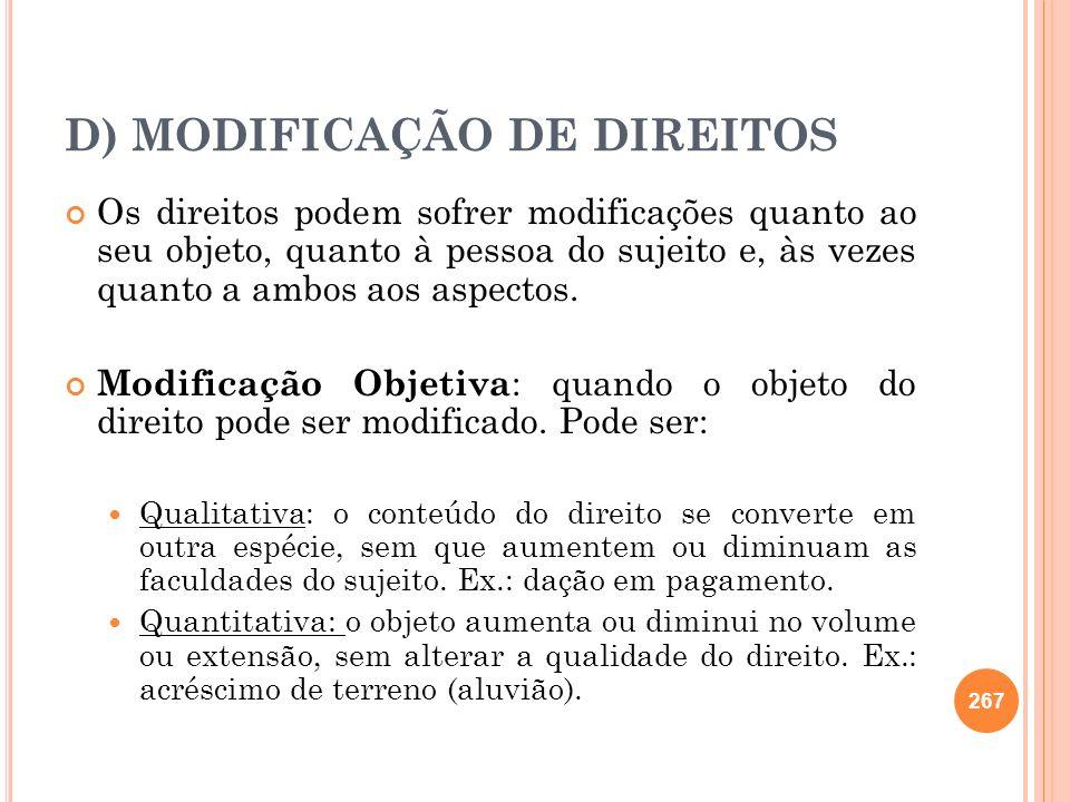 D) MODIFICAÇÃO DE DIREITOS Os direitos podem sofrer modificações quanto ao seu objeto, quanto à pessoa do sujeito e, às vezes quanto a ambos aos aspec