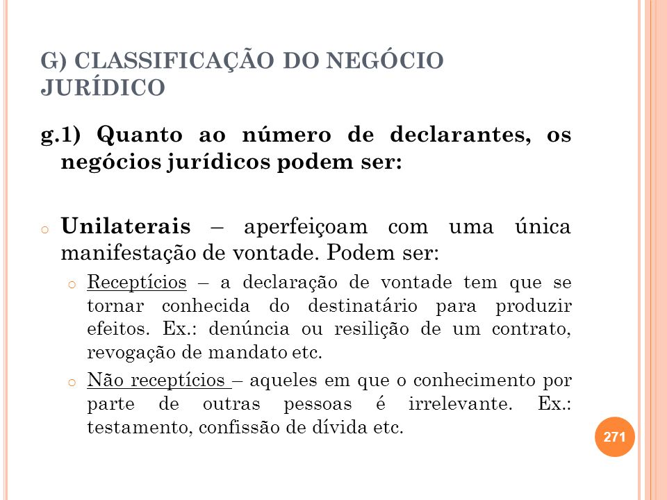 G) CLASSIFICAÇÃO DO NEGÓCIO JURÍDICO g.1) Quanto ao número de declarantes, os negócios jurídicos podem ser: o Unilaterais – aperfeiçoam com uma única
