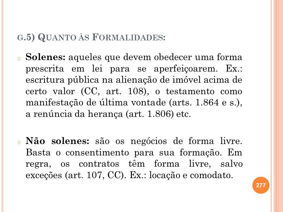 G.5) Q UANTO ÀS F ORMALIDADES : o Solenes: aqueles que devem obedecer uma forma prescrita em lei para se aperfeiçoarem. Ex.: escritura pública na alie