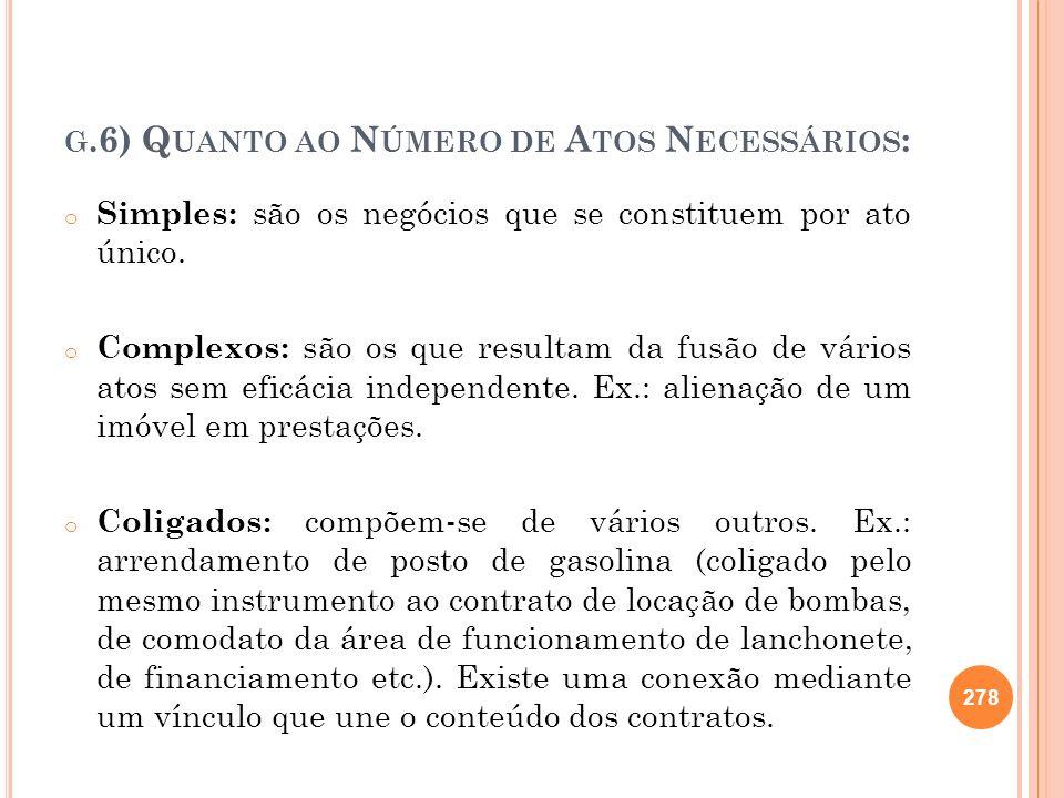 G.6) Q UANTO AO N ÚMERO DE A TOS N ECESSÁRIOS : o Simples: são os negócios que se constituem por ato único. o Complexos: são os que resultam da fusão