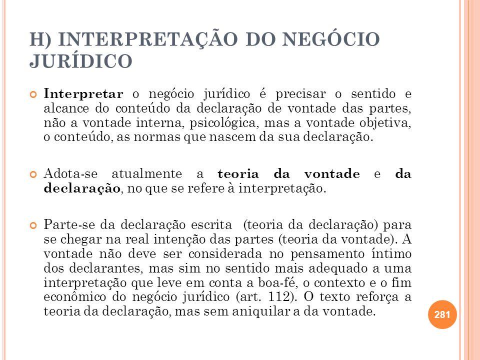 H) INTERPRETAÇÃO DO NEGÓCIO JURÍDICO Interpretar o negócio jurídico é precisar o sentido e alcance do conteúdo da declaração de vontade das partes, nã