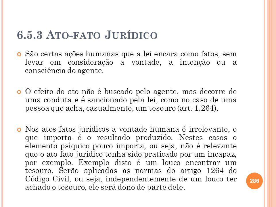 6.5.3 A TO - FATO J URÍDICO São certas ações humanas que a lei encara como fatos, sem levar em consideração a vontade, a intenção ou a consciência do