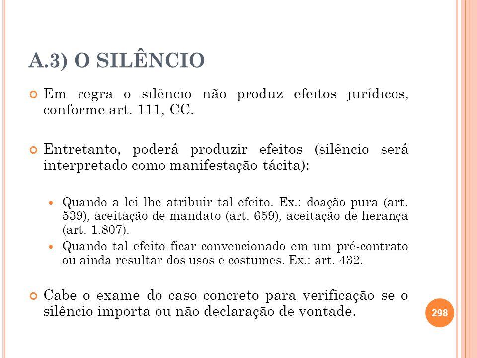 A.3) O SILÊNCIO Em regra o silêncio não produz efeitos jurídicos, conforme art. 111, CC. Entretanto, poderá produzir efeitos (silêncio será interpreta