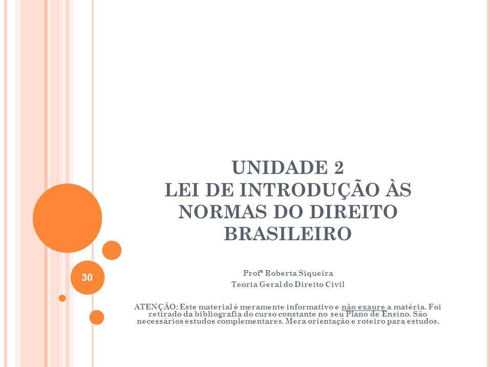 UNIDADE 2 LEI DE INTRODUÇÃO ÀS NORMAS DO DIREITO BRASILEIRO Profª Roberta Siqueira Teoria Geral do Direito Civil ATENÇÃO: Este material é meramente in