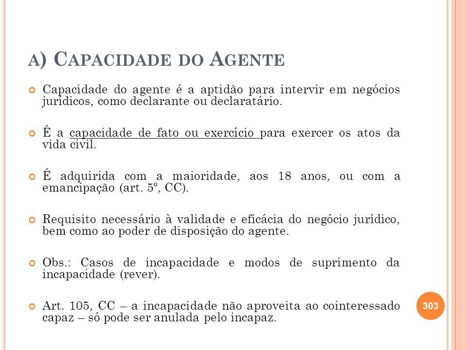 A ) C APACIDADE DO A GENTE Capacidade do agente é a aptidão para intervir em negócios jurídicos, como declarante ou declaratário. É a capacidade de fa