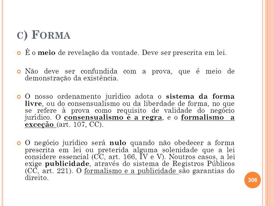 C ) F ORMA É o meio de revelação da vontade. Deve ser prescrita em lei. Não deve ser confundida com a prova, que é meio de demonstração da existência.