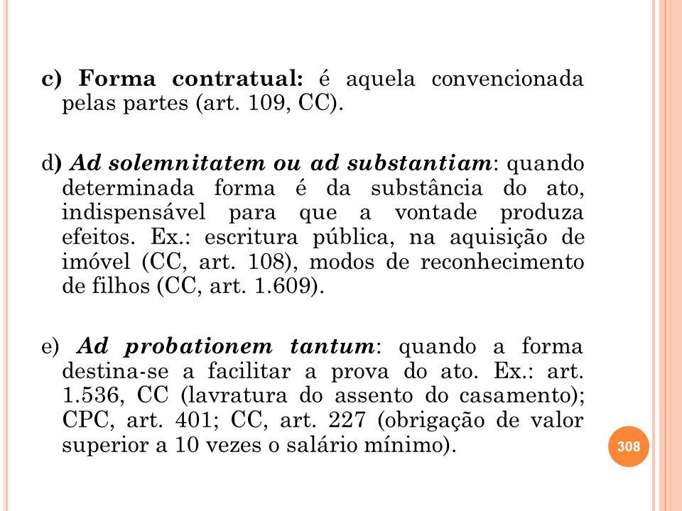 c) Forma contratual: é aquela convencionada pelas partes (art. 109, CC). d ) Ad solemnitatem ou ad substantiam : quando determinada forma é da substân