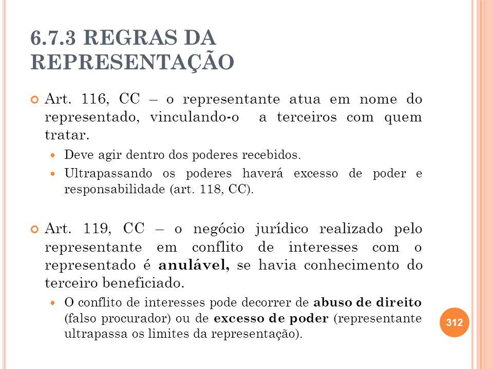 6.7.3 REGRAS DA REPRESENTAÇÃO Art. 116, CC – o representante atua em nome do representado, vinculando-o a terceiros com quem tratar. Deve agir dentro