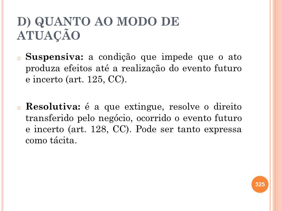 D) QUANTO AO MODO DE ATUAÇÃO o Suspensiva: a condição que impede que o ato produza efeitos até a realização do evento futuro e incerto (art. 125, CC).