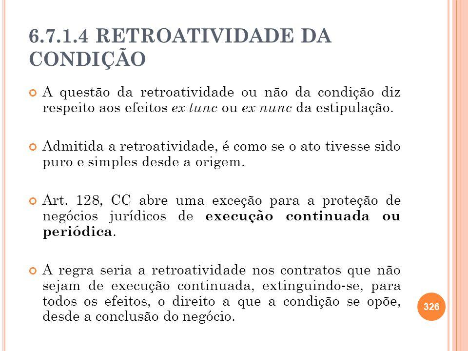 6.7.1.4 RETROATIVIDADE DA CONDIÇÃO A questão da retroatividade ou não da condição diz respeito aos efeitos ex tunc ou ex nunc da estipulação. Admitida