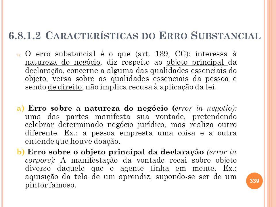 6.8.1.2 C ARACTERÍSTICAS DO E RRO S UBSTANCIAL o O erro substancial é o que (art. 139, CC): interessa à natureza do negócio, diz respeito ao objeto pr