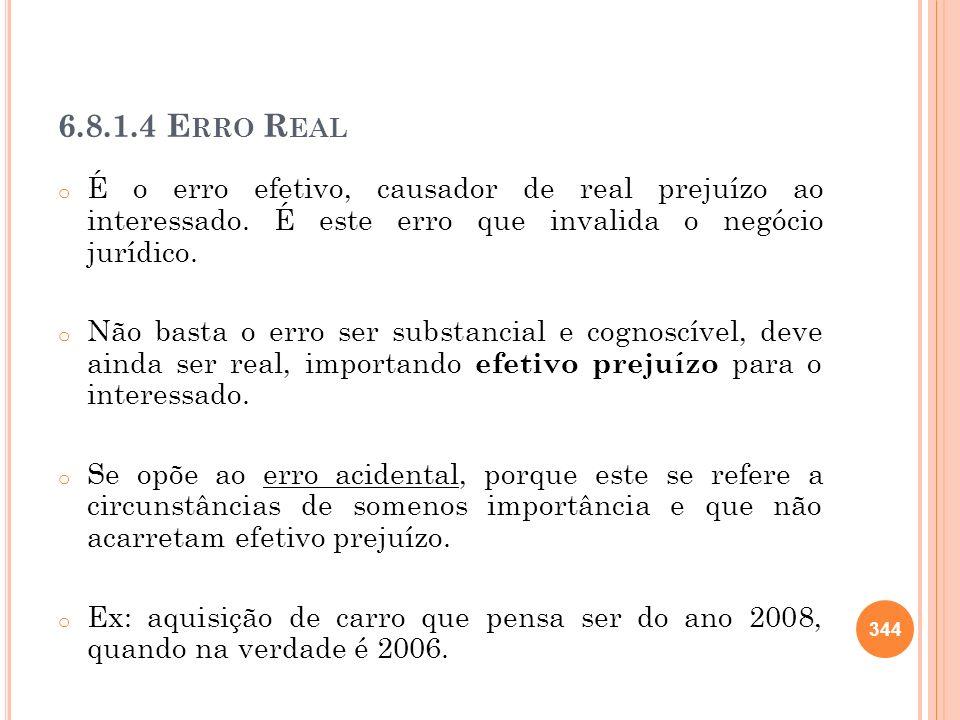 6.8.1.4 E RRO R EAL o É o erro efetivo, causador de real prejuízo ao interessado. É este erro que invalida o negócio jurídico. o Não basta o erro ser