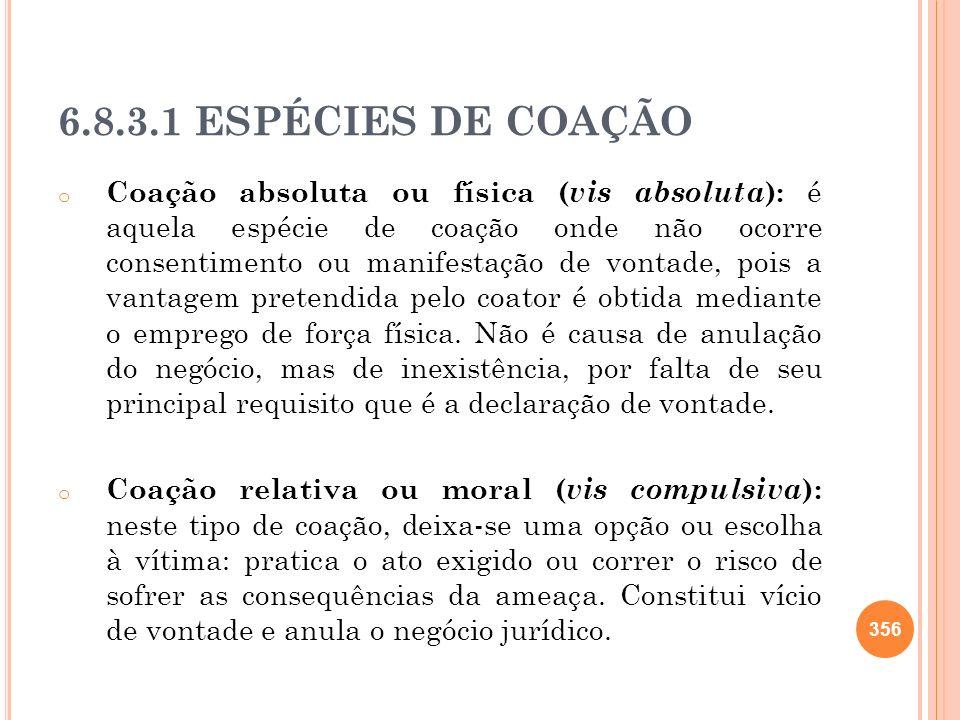 6.8.3.1 ESPÉCIES DE COAÇÃO o Coação absoluta ou física ( vis absoluta ): é aquela espécie de coação onde não ocorre consentimento ou manifestação de v
