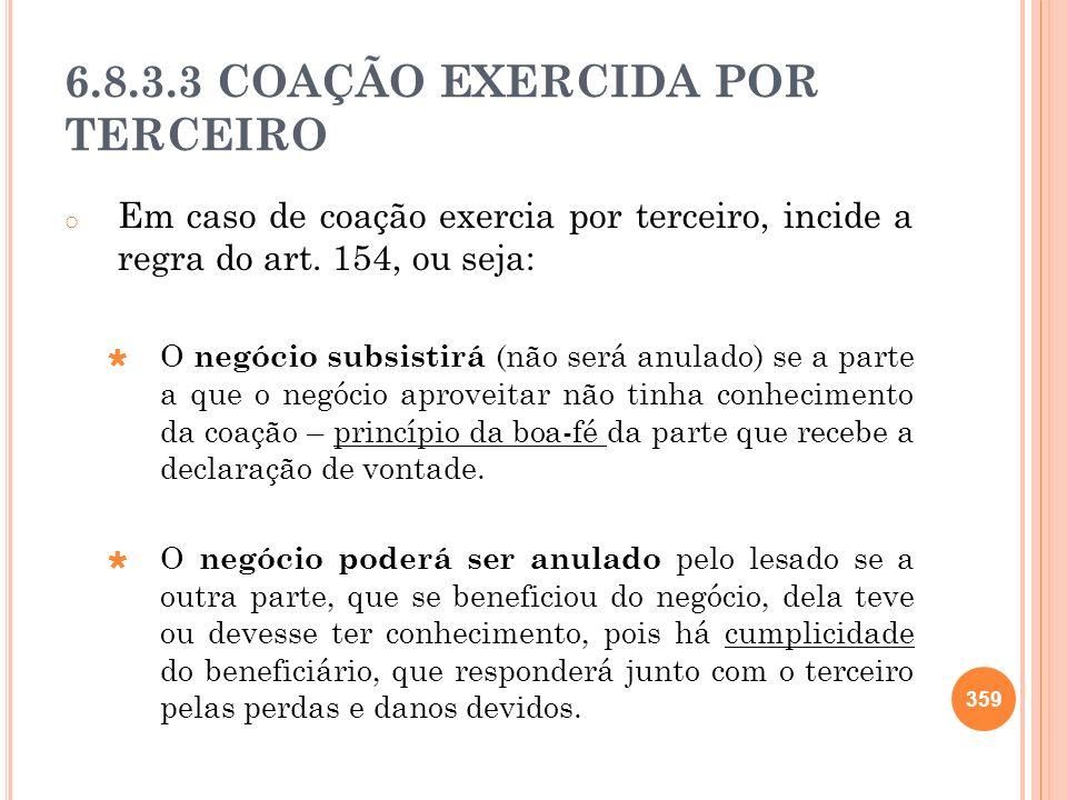 6.8.3.3 COAÇÃO EXERCIDA POR TERCEIRO o Em caso de coação exercia por terceiro, incide a regra do art. 154, ou seja: O negócio subsistirá (não será anu