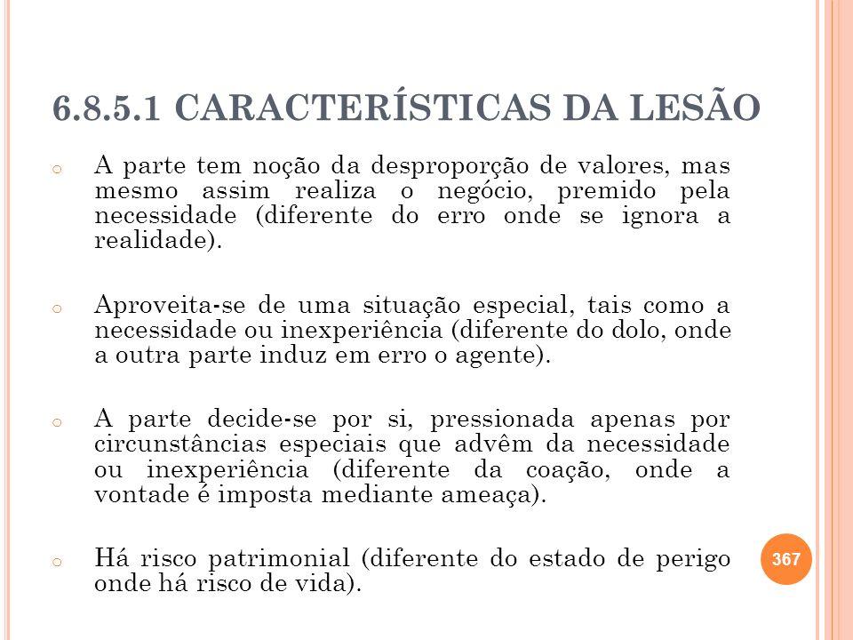 6.8.5.1 CARACTERÍSTICAS DA LESÃO o A parte tem noção da desproporção de valores, mas mesmo assim realiza o negócio, premido pela necessidade (diferent