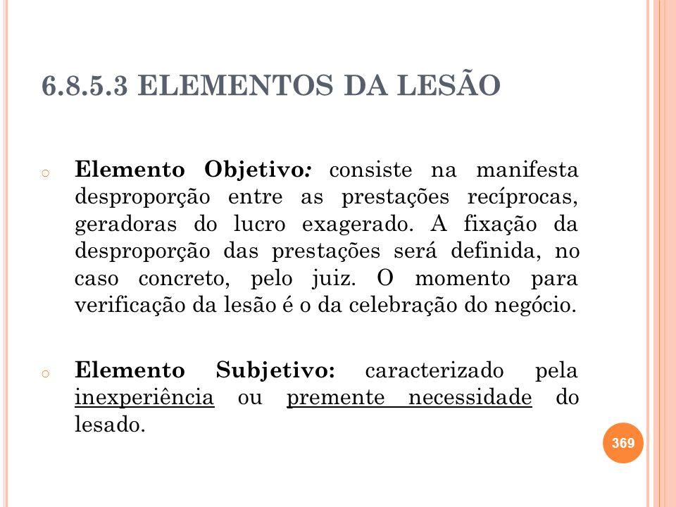 6.8.5.3 ELEMENTOS DA LESÃO o Elemento Objetivo : consiste na manifesta desproporção entre as prestações recíprocas, geradoras do lucro exagerado. A fi