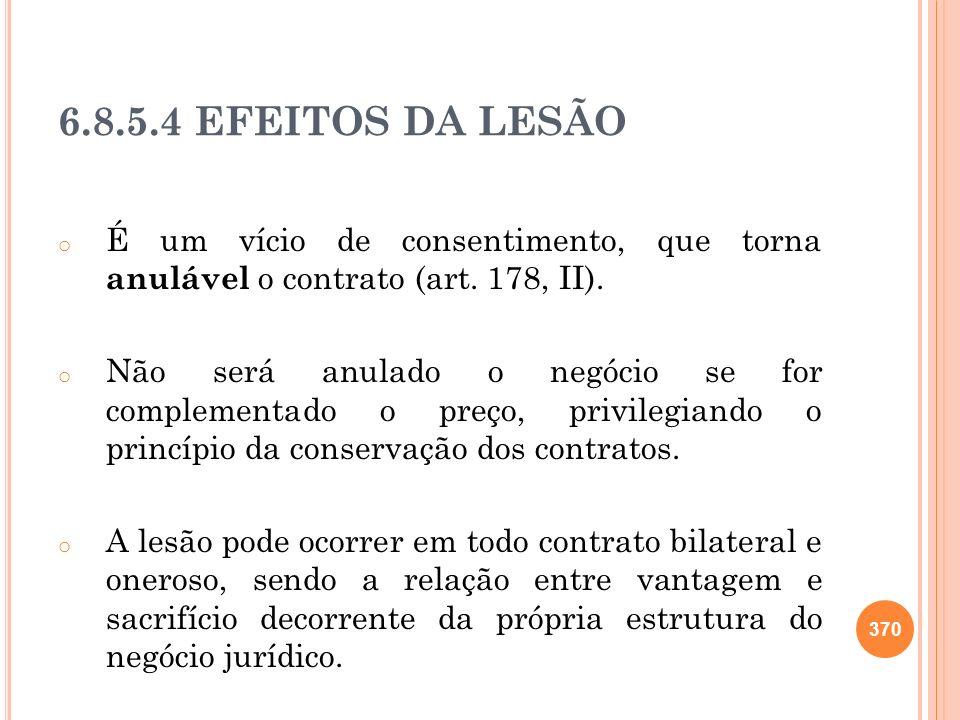 6.8.5.4 EFEITOS DA LESÃO o É um vício de consentimento, que torna anulável o contrato (art. 178, II). o Não será anulado o negócio se for complementad