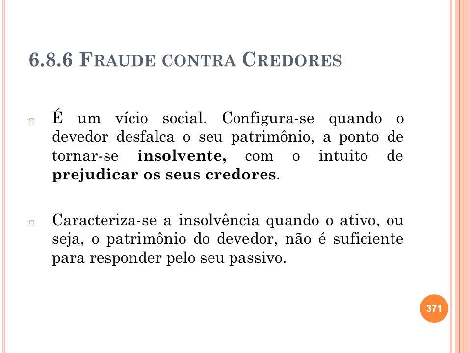 6.8.6 F RAUDE CONTRA C REDORES o É um vício social. Configura-se quando o devedor desfalca o seu patrimônio, a ponto de tornar-se insolvente, com o in