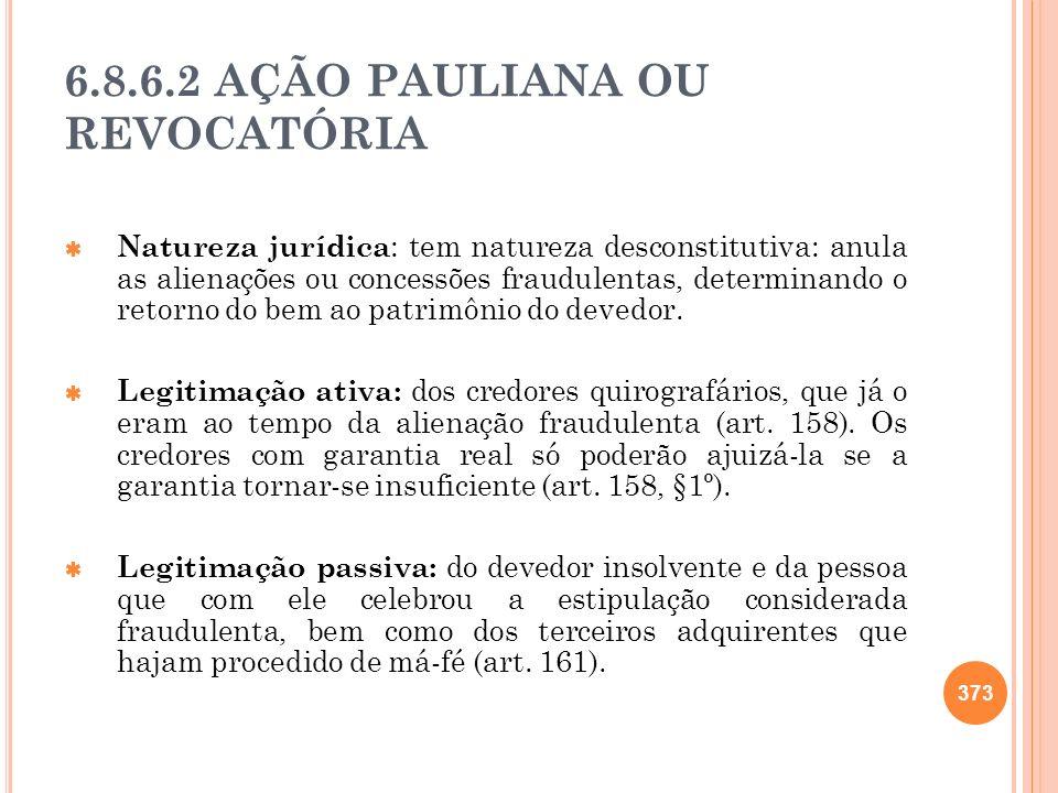 6.8.6.2 AÇÃO PAULIANA OU REVOCATÓRIA Natureza jurídica : tem natureza desconstitutiva: anula as alienações ou concessões fraudulentas, determinando o